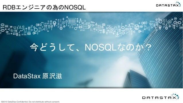 ©2015 DataStax Confidential. Do not distribute without consent. DataStax 原沢滋   今どうして、NOSQLなのか?   RDBエンジニアの為のNOSQL