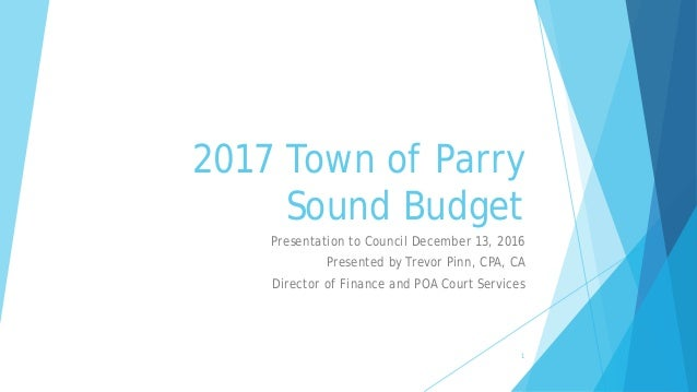 2017 Town of Parry Sound Budget Presentation to Council December 13, 2016 Presented by Trevor Pinn, CPA, CA Director of Fi...