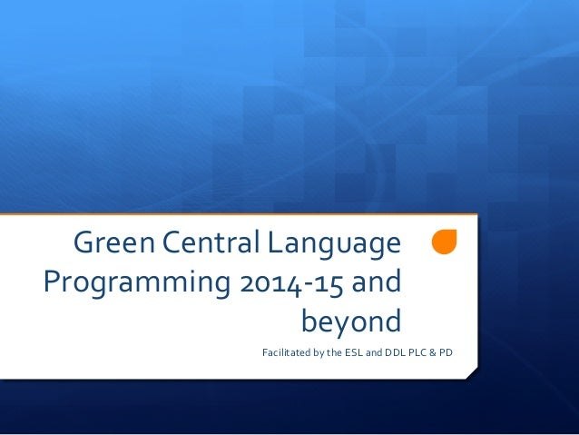 Green	   Central	   Language	    Programming	   2014-­‐15	   and	    beyond	    Facilitated	   by	   the	   ESL	   and	   ...