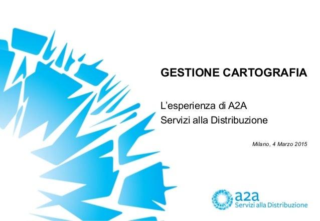 GESTIONE CARTOGRAFIA Milano, 4 Marzo 2015 L'esperienza di A2A Servizi alla Distribuzione