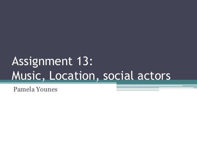 Assignment 13: Music, Location, social actors Pamela Younes