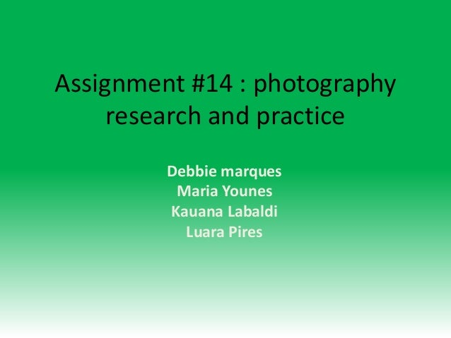 Assignment #14 : photography     research and practice         Debbie marques          Maria Younes         Kauana Labaldi...