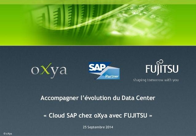 © oXya  Accompagner l'évolution du Data Center  « Cloud SAP chez oXya avec FUJITSU »  25 Septembre 2014