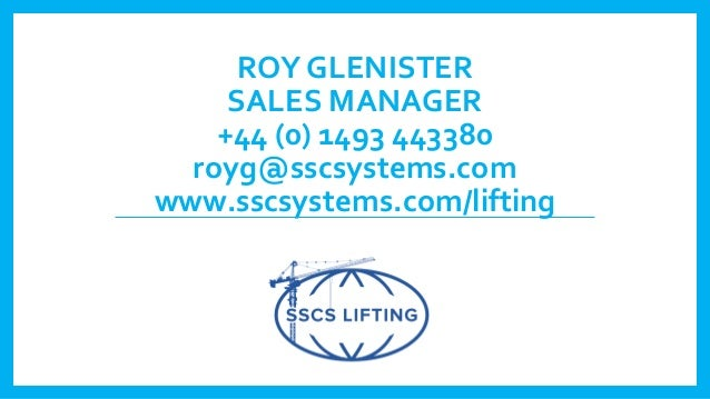 ROY GLENISTER SALES MANAGER +44 (0) 1493 443380 royg@sscsystems.com www.sscsystems.com/lifting