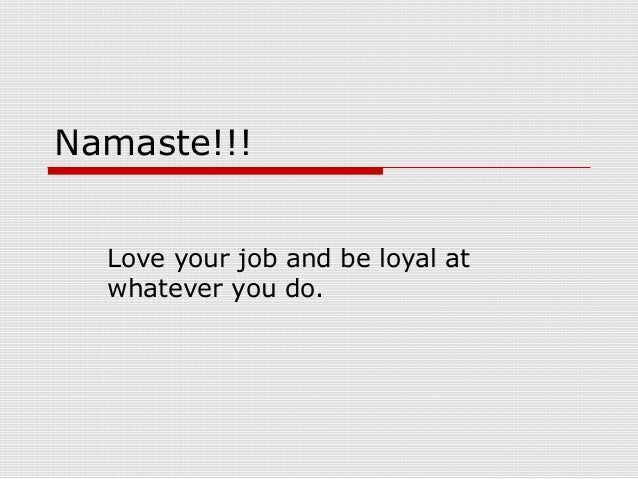 Namaste!!! Love your job and be loyal at whatever you do.