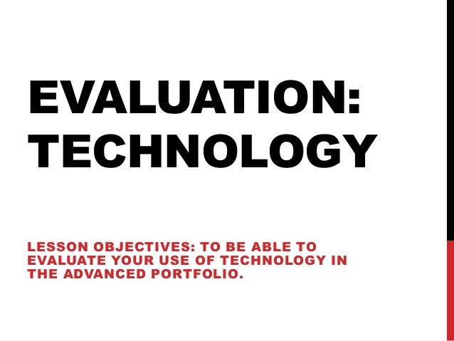 EVALUATION:TECHNOLOGYLESSON OBJECTIVES: TO BE ABLE TOEVALUATE YOUR USE OF TECHNOLOGY INTHE ADVANCED PORTFOLIO.