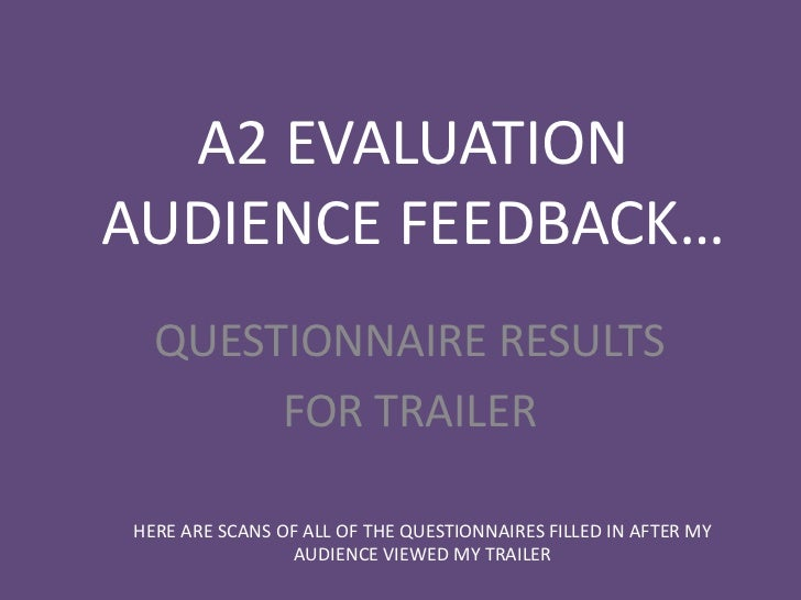 A2 EVALUATIONAUDIENCE FEEDBACK…  QUESTIONNAIRE RESULTS       FOR TRAILERHERE ARE SCANS OF ALL OF THE QUESTIONNAIRES FILLED...