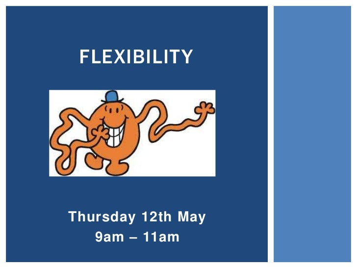 FLEXIBILITY<br />Thursday 12th May<br />9am – 11am <br />