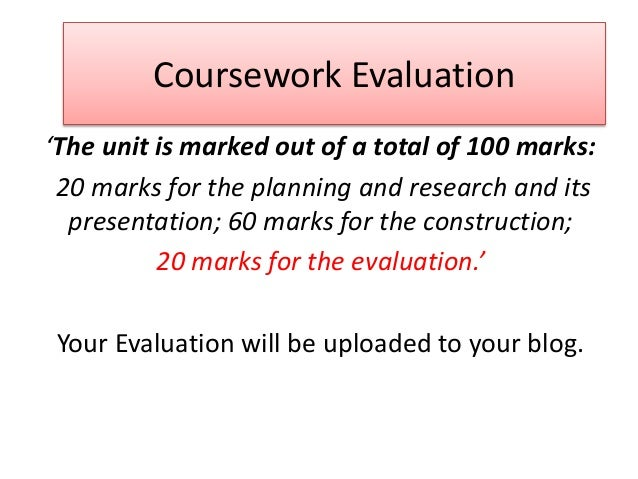Coursework Evaluation 'The unit is marked out of a total of 100 marks: 20 marks for the planning and research and its pres...
