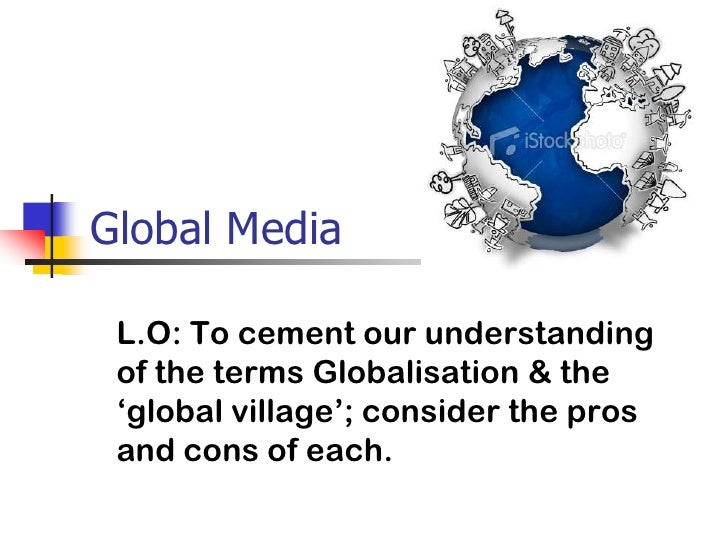 Global Media<br />L.O: To cement our understanding of the terms Globalisation & the 'global village'; consider the pros an...