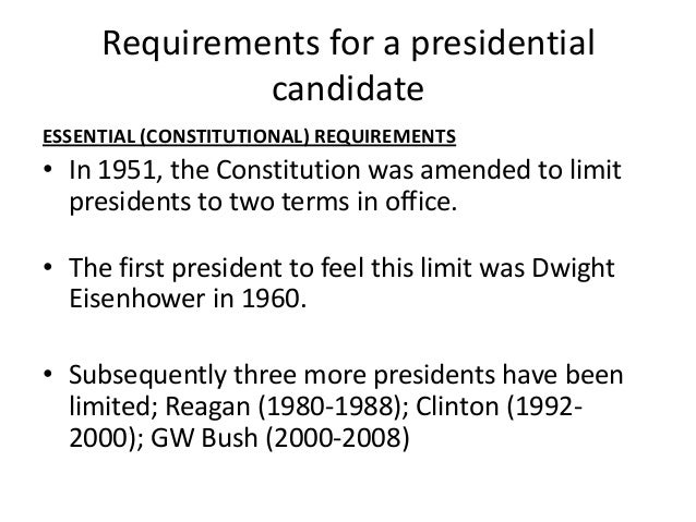 an essay on the requirements of a presidential candidate Presidential election essay a vote for november the first election of the millennium will take place on november 7th, 2000 the two most recognized candidates running are al gore who represents the democratic party and george w bush who represents the republican party.