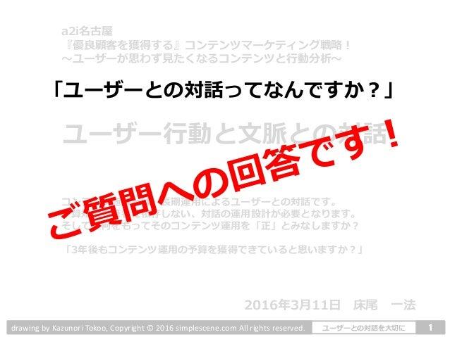 1ユーザーとの対話を大切にdrawing by Kazunori Tokoo, Copyright © 2016 simplescene.com All rights reserved. ユーザー行動と文脈との対話 コンテンツ施策とは、長期運用...
