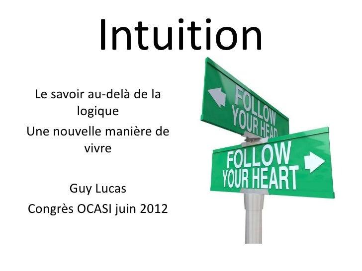 Intuition Le savoir au-delà de la        logiqueUne nouvelle manière de          vivre      Guy LucasCongrès OCASI juin 2012