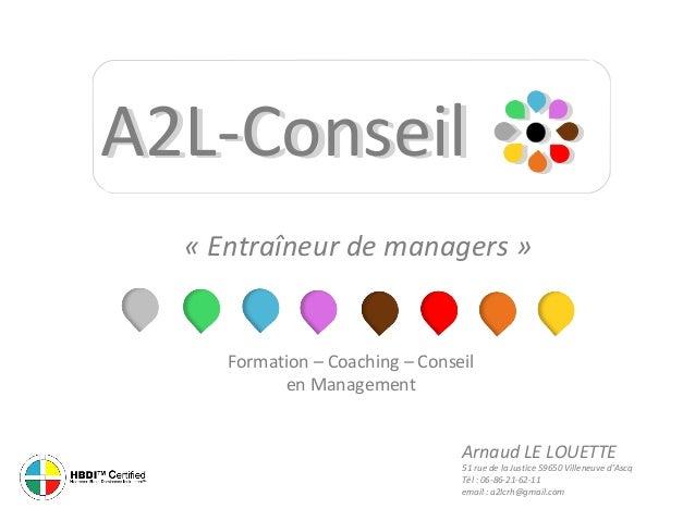 A2L-Conseil « Entraîneur de managers »  Formation – Coaching – Conseil en Management Arnaud LE LOUETTE  51 rue de la Justi...