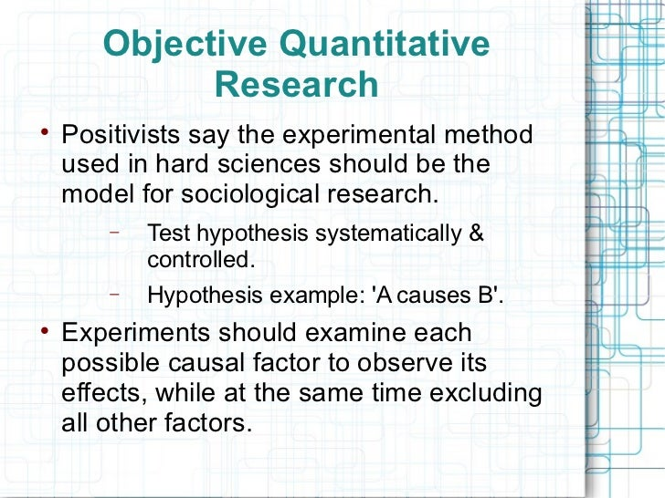 positivism research Assumptions and beliefs of the positivist paradigm: realist ontology - assumes that there are real world objects apart from the view of criteria for 'good' research.