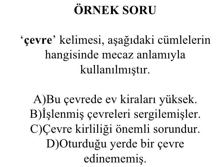 ÖRNEK SORU ' çevre ' kelimesi, aşağıdaki cümlelerin hangisinde mecaz anlamıyla kullanılmıştır. A)Bu çevrede ev kiraları yü...