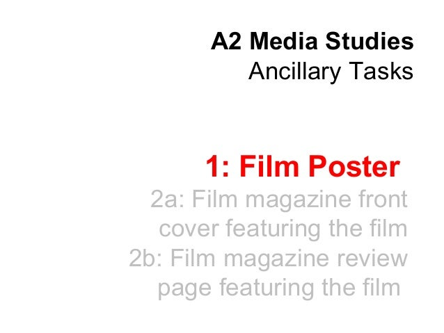 A2 Media Studies Ancillary Tasks  1: Film Poster 2a: Film magazine front cover featuring the film 2b: Film magazine review...