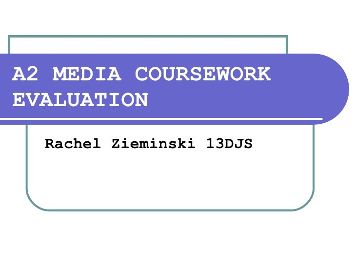 A2 MEDIA COURSEWORK   EVALUATION Rachel Zieminski 13DJS