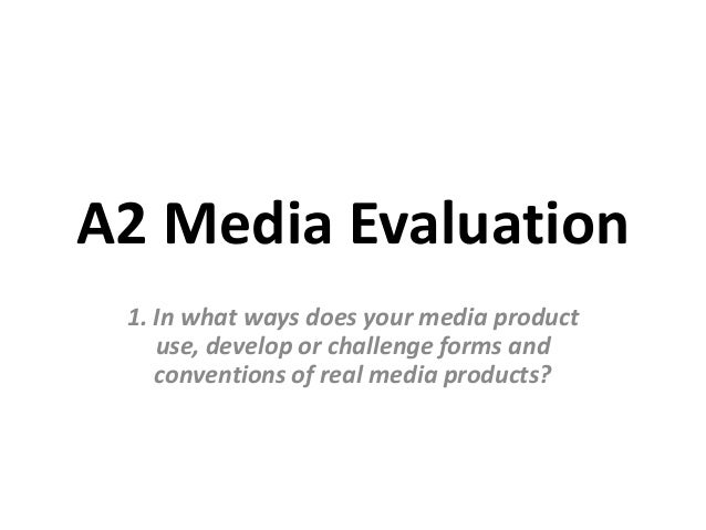 A2 Media Evaluation 1. In what ways does your media product    use, develop or challenge forms and    conventions of real ...