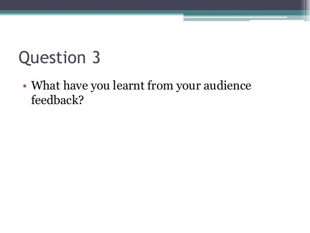 Question 3 • What have you learnt from your audience feedback?