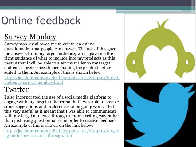 Online feedback Survey Monkey Survey monkey allowed me to create an online questionnaire that people can answer. The use o...