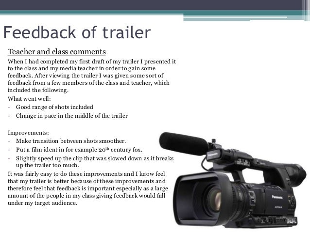 Feedback of trailer Teacher and class comments When I had completed my first draft of my trailer I presented it to the cla...