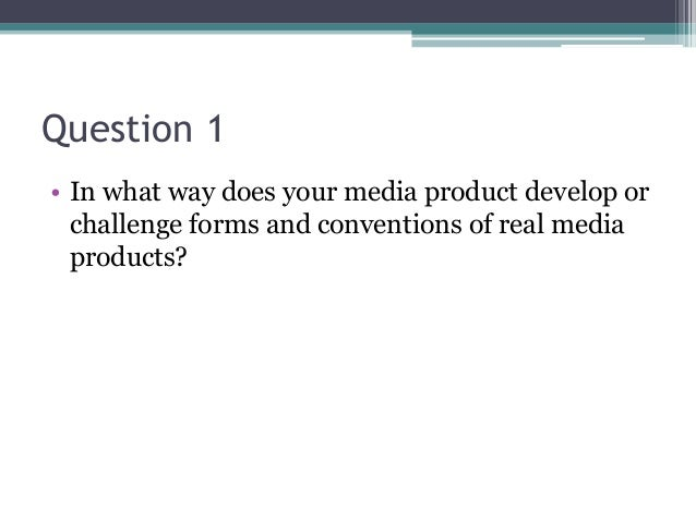 Question 1 • In what way does your media product develop or challenge forms and conventions of real media products?