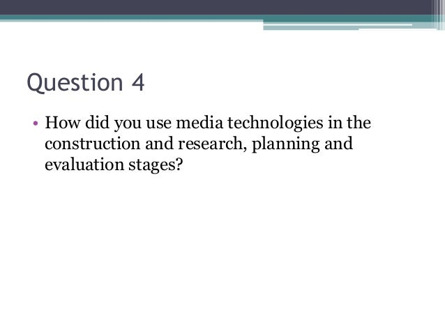 Question 4 • How did you use media technologies in the construction and research, planning and evaluation stages?