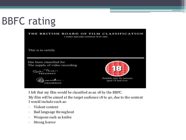 BBFC rating I felt that my film would be classified as an 18 by the BBFC. My film will be aimed at the target audience 18 ...