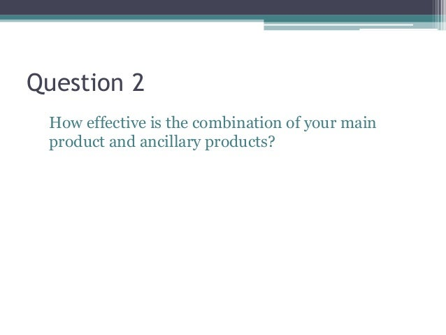 Question 2 How effective is the combination of your main product and ancillary products?
