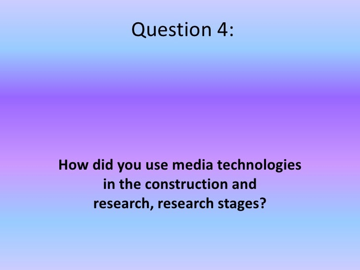 Question 4: <br />How did you use media technologies in the construction and research, research stages?<br />
