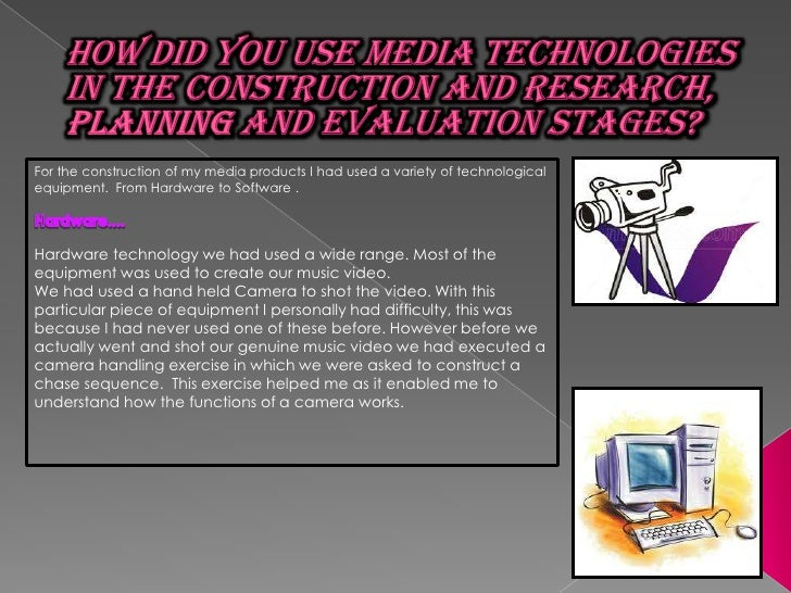 For the construction of my media products I had used a variety of technologicalequipment. From Hardware to Software .Hardw...