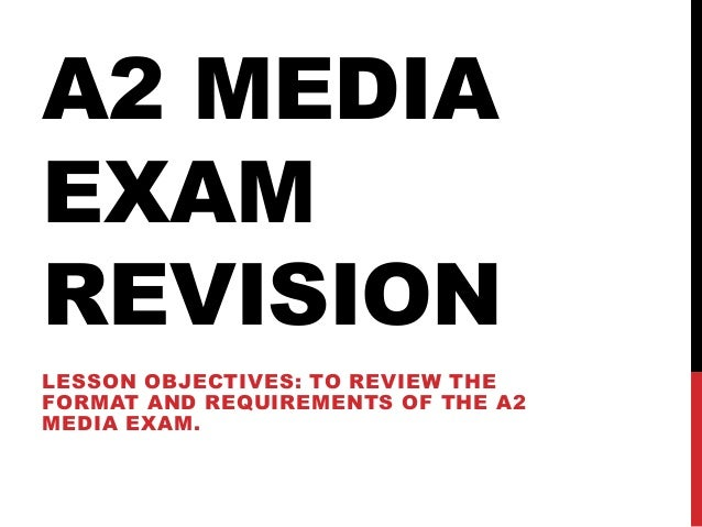 A2 MEDIAEXAMREVISIONLESSON OBJECTIVES: TO REVIEW THEFORMAT AND REQUIREMENTS OF THE A2MEDIA EXAM.