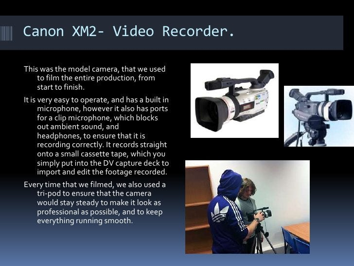 Canon XM2- Video Recorder. This was the model camera, that we used to film the entire production, from start to finish. It...