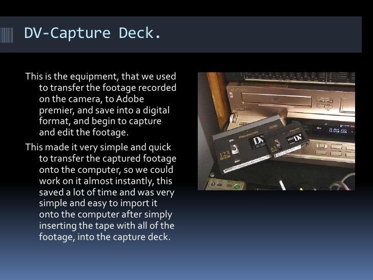 DV-Capture Deck. This is the equipment, that we used to transfer the footage recorded on the camera, to Adobe premier, and...