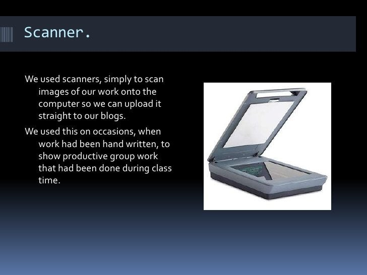 Scanner. We used scanners, simply to scan images of our work onto the computer so we can upload it straight to our blogs. ...