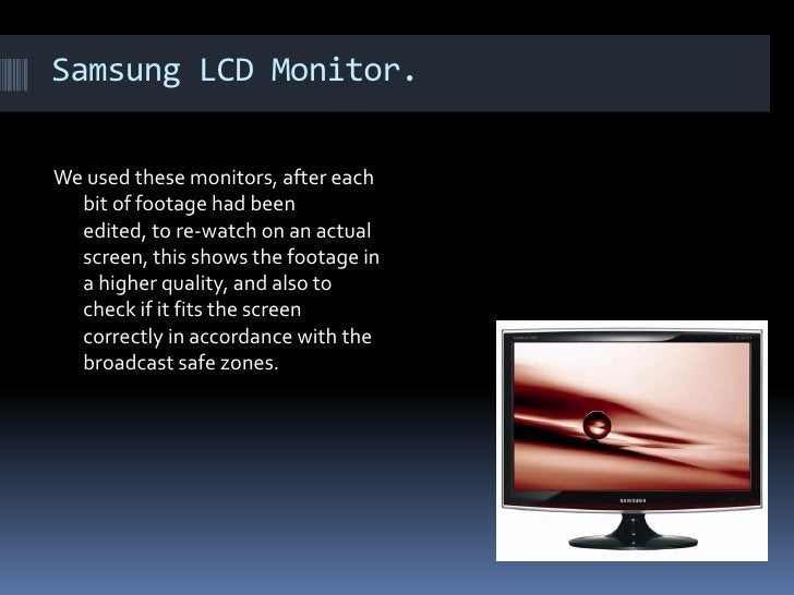 Samsung LCD Monitor. We used these monitors, after each bit of footage had been edited, to re-watch on an actual screen, t...