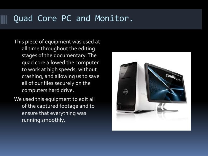 Quad Core PC and Monitor. This piece of equipment was used at all time throughout the editing stages of the documentary. T...