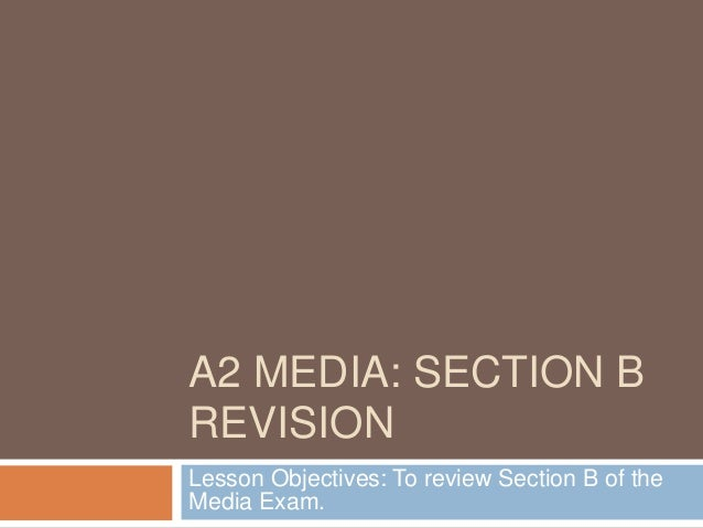 A2 MEDIA: SECTION B REVISION Lesson Objectives: To review Section B of the Media Exam.