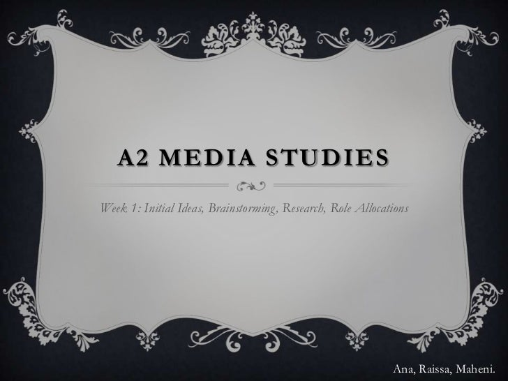 A2 MEDIA STUDIESWeek 1: Initial Ideas, Brainstorming, Research, Role Allocations                                          ...