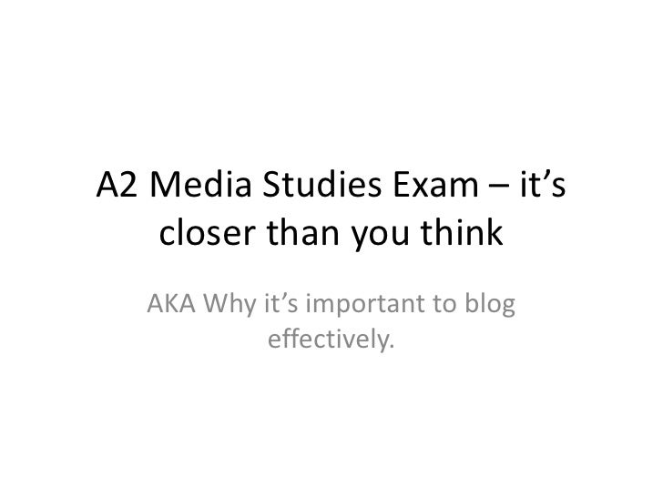 A2 Media Studies Exam – it's closer than you think<br />AKA Why it's important to blog effectively.<br />