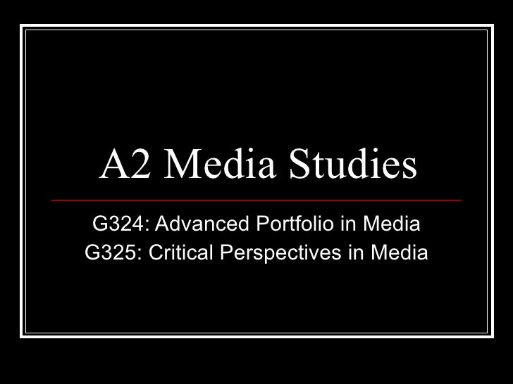 A2 Media Studies G324: Advanced Portfolio in Media G325: Critical Perspectives in Media