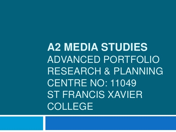 A2 MEDIA STUDIESADVANCED PORTFOLIORESEARCH & PLANNINGCENTRE NO: 11049ST FRANCIS XAVIERCOLLEGE