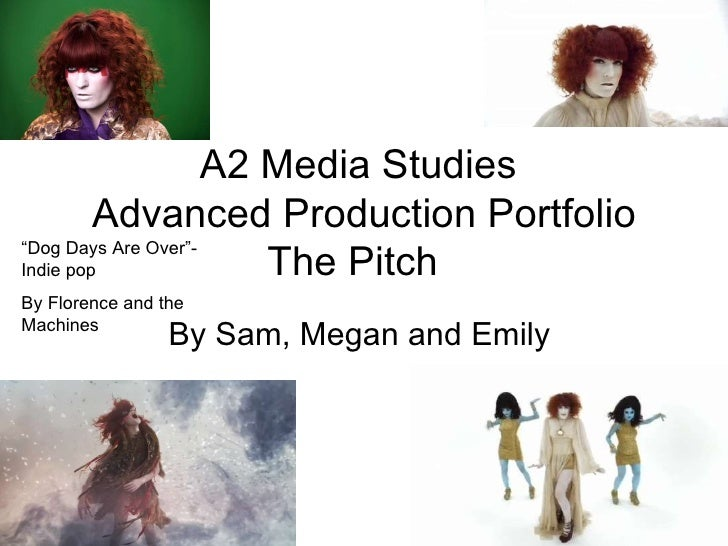 "A2 Media Studies  Advanced Production Portfolio The Pitch  By Sam, Megan and Emily  "" Dog Days Are Over""-Indie pop By Flor..."