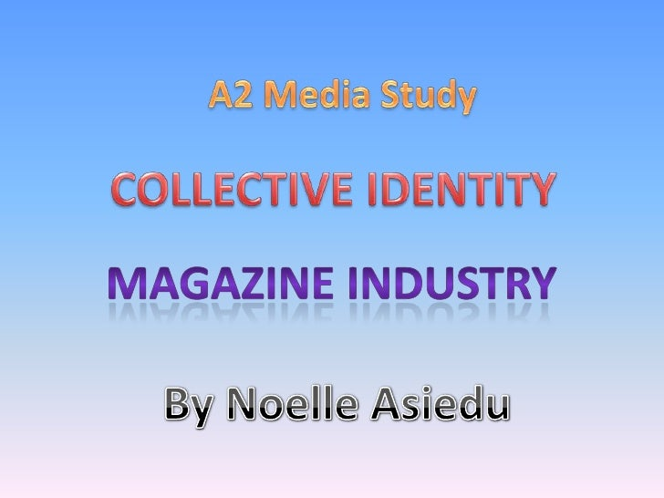 A2 Media Study<br />COLLECTIVE IDENTITY<br />MAGAZINE INDUSTRY <br />By Noelle Asiedu<br />