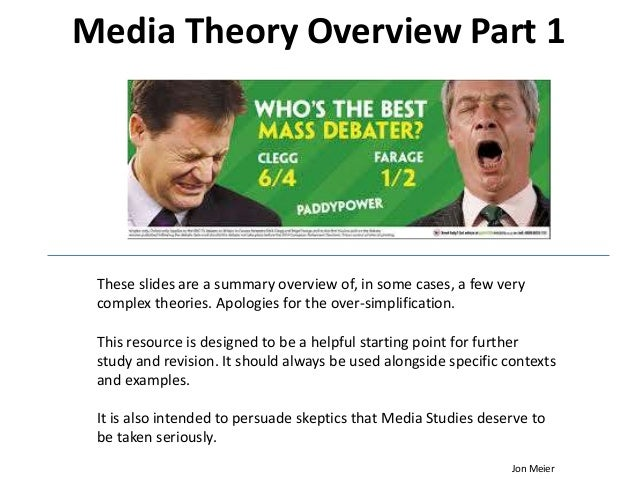 Media Theory Overview Part 1 These slides are a summary overview of, in some cases, a few very complex theories. Apologies...