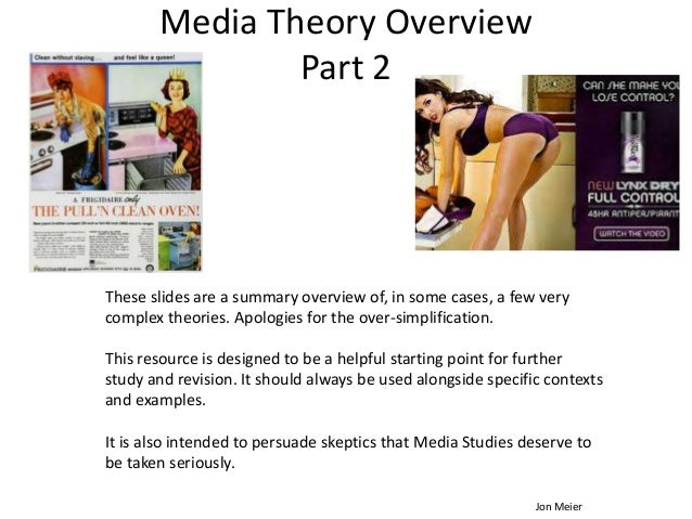 Media Theory Overview Part 2 These slides are a summary overview of, in some cases, a few very complex theories. Apologies...