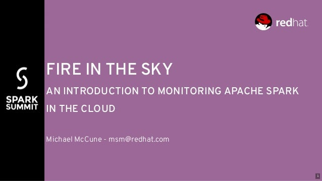 FIRE IN THE SKY AN INTRODUCTION TO MONITORING APACHE SPARK IN THE CLOUD Michael McCune - msm@redhat.com 1