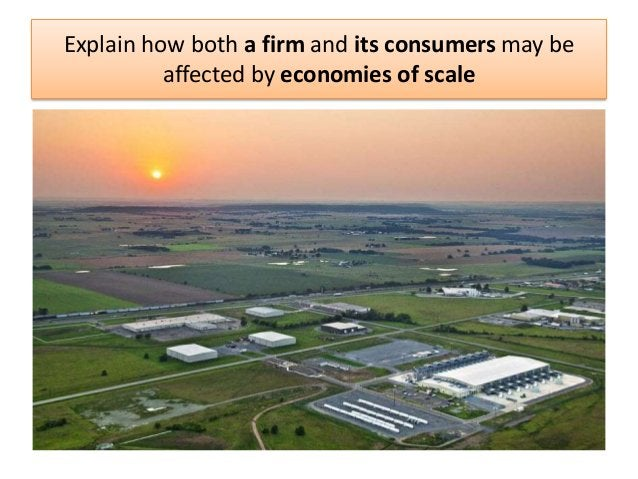 Explain how both a firm and its consumers may be affected by economies of scale