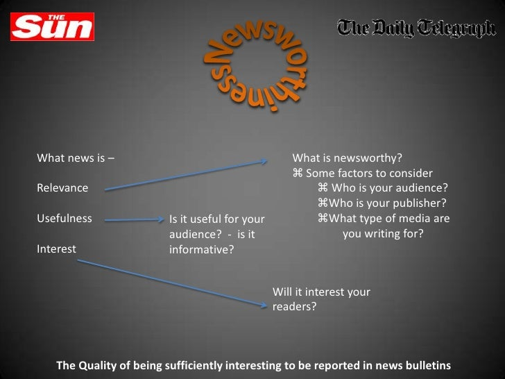 Newsworthiness<br />What news is – <br />Relevance<br />Usefulness<br />Interest<br />What is newsworthy?<br /><ul><li> So...